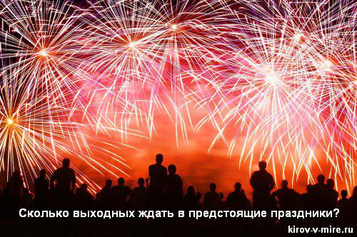 Сколько выходных ждать в предстоящие праздники в Кирове